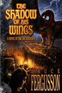 The Shadow of His Wings, a novel of the Six Kingdoms, by Bruce Fergusson
