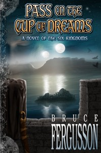 Pass on the Cup of Dreams, a novel of the Six Kingdoms, by Bruce Fergusson